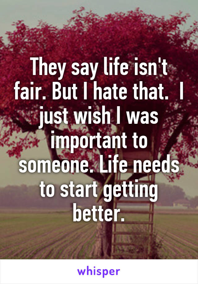 They say life isn't fair. But I hate that.  I just wish I was important to someone. Life needs to start getting better.