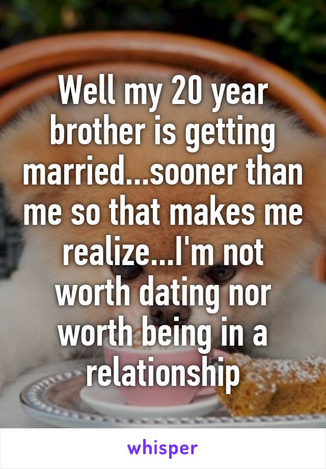 Well my 20 year brother is getting married...sooner than me so that makes me realize...I'm not worth dating nor worth being in a relationship