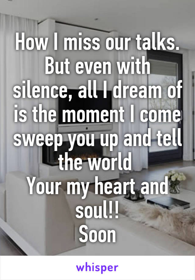 How I miss our talks. But even with silence, all I dream of is the moment I come sweep you up and tell the world  Your my heart and soul!! Soon