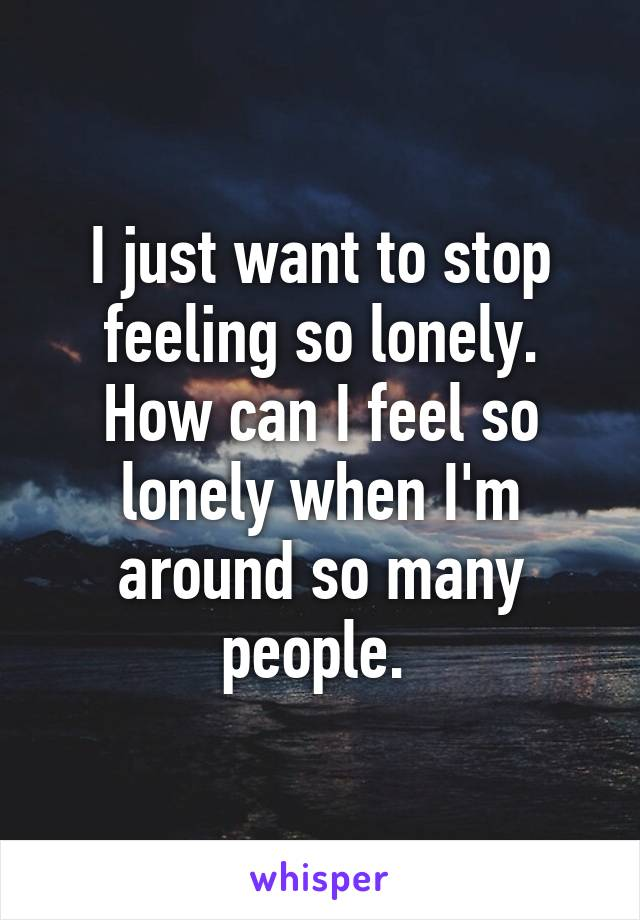 I just want to stop feeling so lonely. How can I feel so lonely when I'm around so many people.