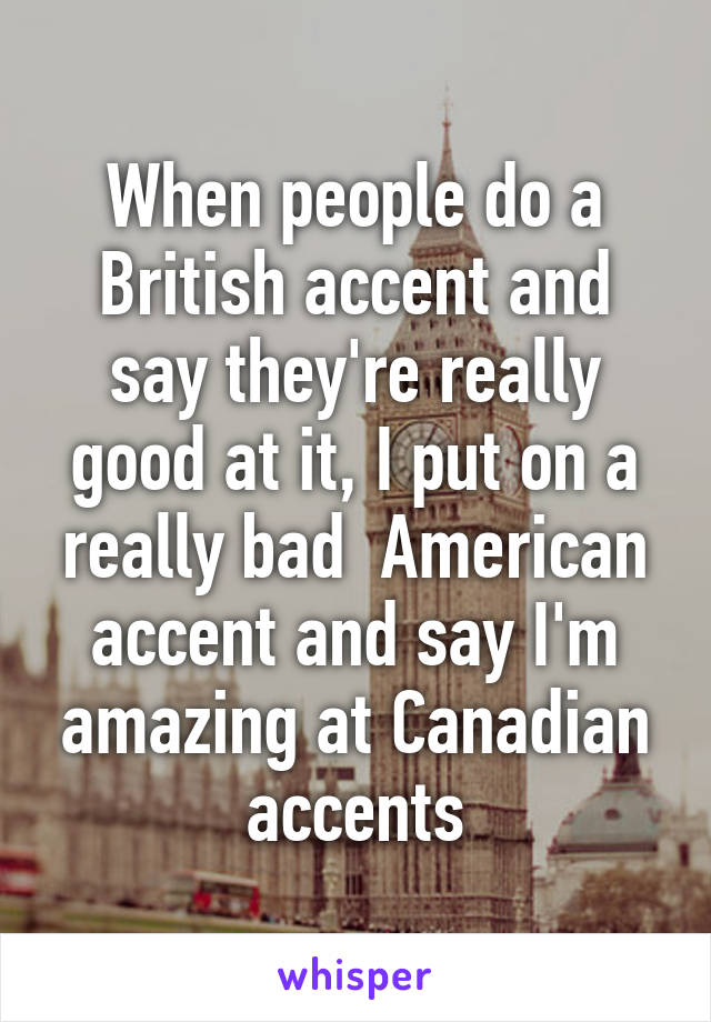 When people do a British accent and say they're really good at it, I put on a really bad  American accent and say I'm amazing at Canadian accents