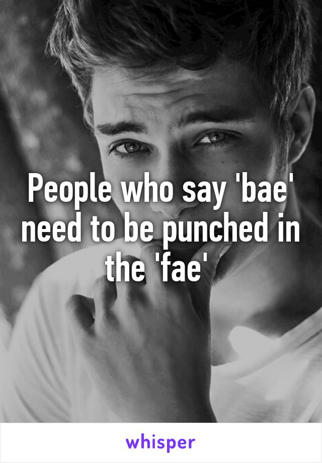 People who say 'bae' need to be punched in the 'fae'