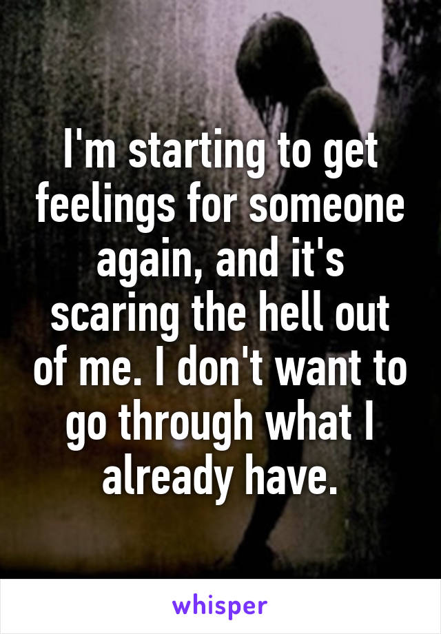 I'm starting to get feelings for someone again, and it's scaring the hell out of me. I don't want to go through what I already have.