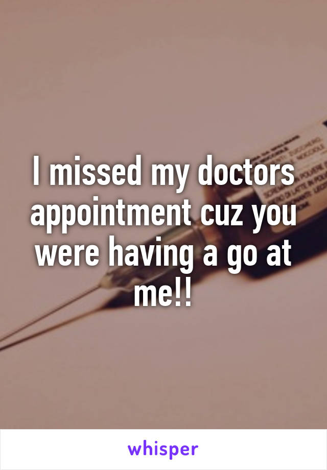 I missed my doctors appointment cuz you were having a go at me!!