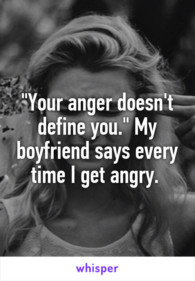 """""""Your anger doesn't define you."""" My boyfriend says every time I get angry."""