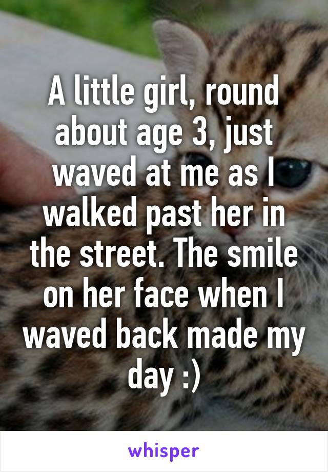 A little girl, round about age 3, just waved at me as I walked past her in the street. The smile on her face when I waved back made my day :)