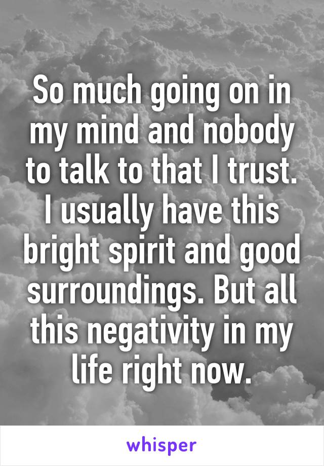 So much going on in my mind and nobody to talk to that I trust. I usually have this bright spirit and good surroundings. But all this negativity in my life right now.