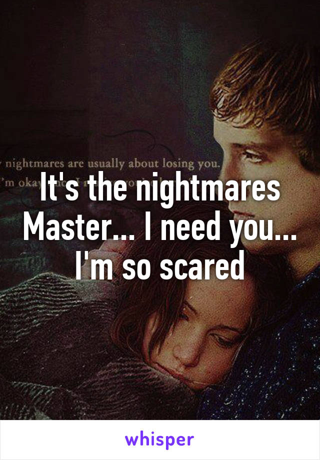 It's the nightmares Master... I need you... I'm so scared