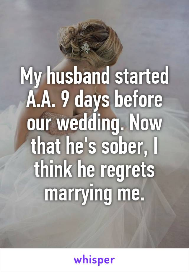 My husband started A.A. 9 days before our wedding. Now that he's sober, I think he regrets marrying me.