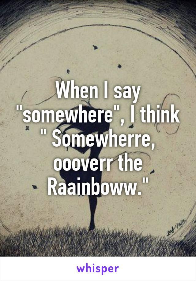 "When I say ""somewhere"", I think "" Somewherre, oooverr the Raainboww."""
