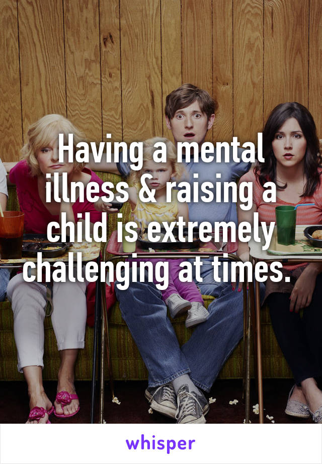 Having a mental illness & raising a child is extremely challenging at times.