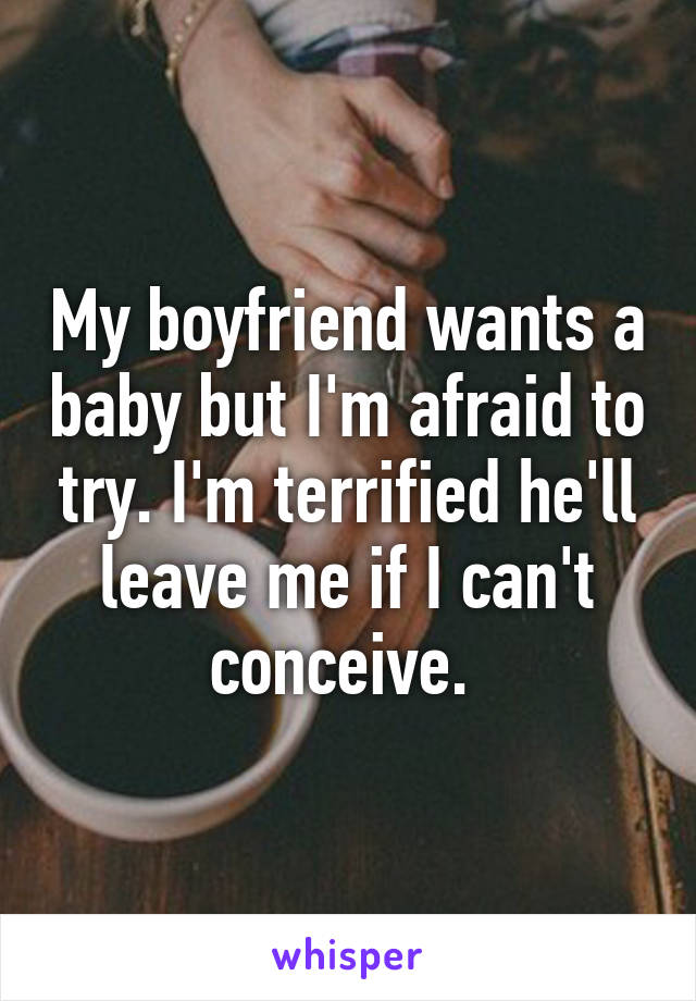 My boyfriend wants a baby but I'm afraid to try. I'm terrified he'll leave me if I can't conceive.