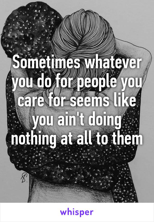 Sometimes whatever you do for people you care for seems like you ain't doing nothing at all to them