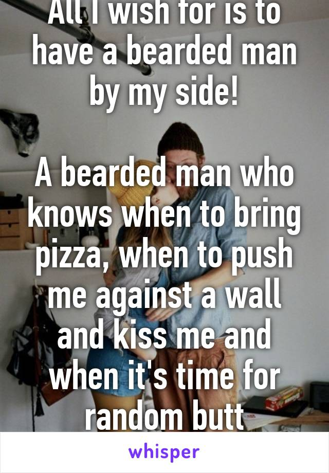 All I wish for is to have a bearded man by my side!  A bearded man who knows when to bring pizza, when to push me against a wall and kiss me and when it's time for random butt touching.