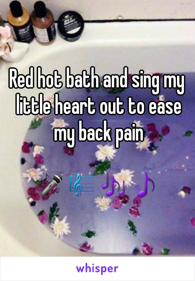 Red hot bath and sing my little heart out to ease my back pain  🎤🎼🎶🎵
