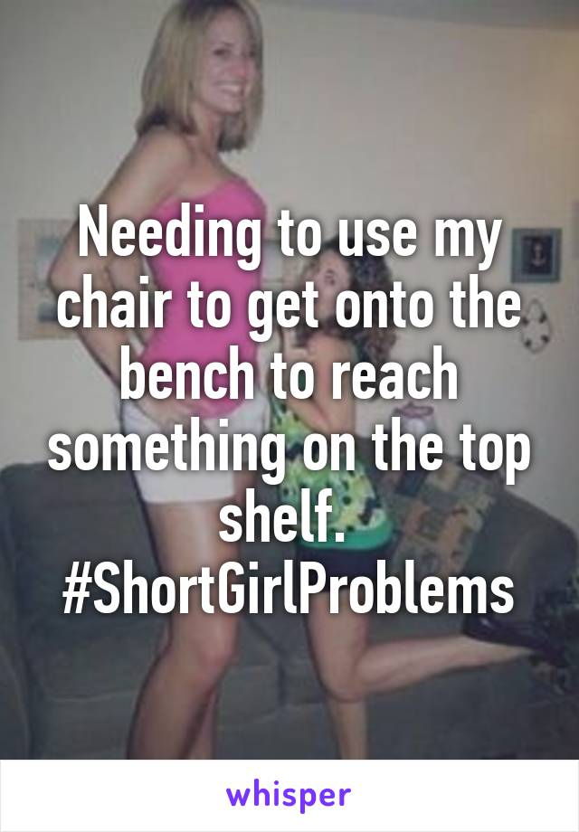 Needing to use my chair to get onto the bench to reach something on the top shelf.  #ShortGirlProblems