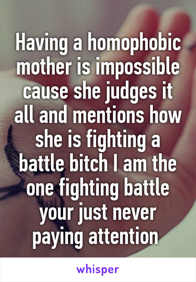 Having a homophobic mother is impossible cause she judges it all and mentions how she is fighting a battle bitch I am the one fighting battle your just never paying attention