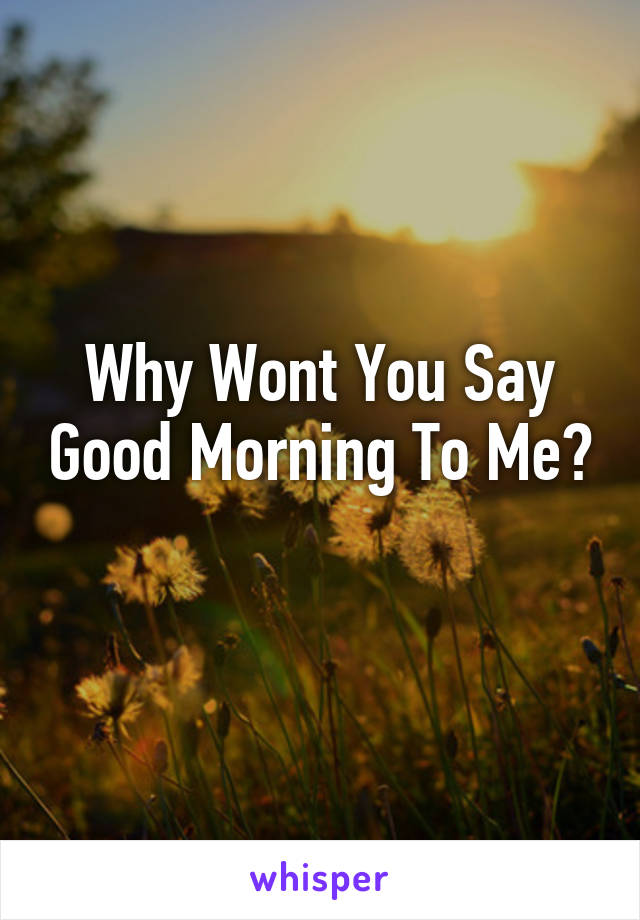 Why Wont You Say Good Morning To Me?
