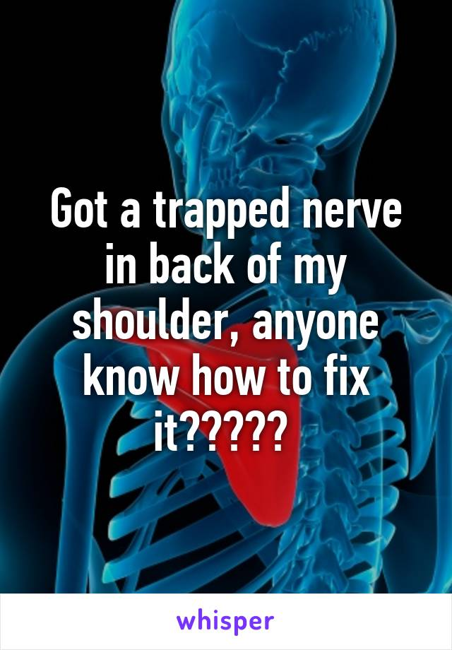 Got a trapped nerve in back of my shoulder, anyone know how to fix it?????