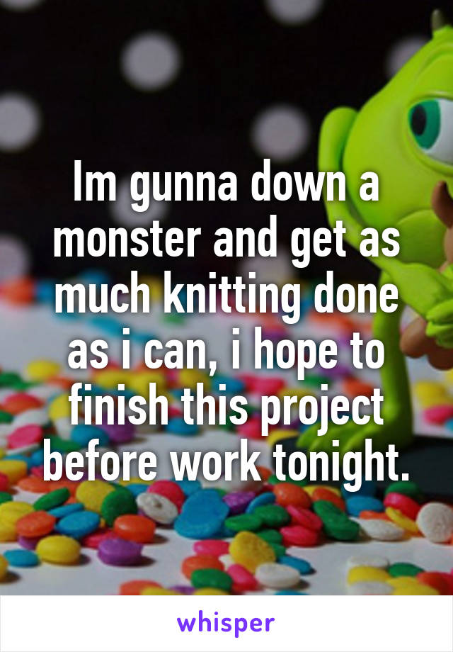 Im gunna down a monster and get as much knitting done as i can, i hope to finish this project before work tonight.