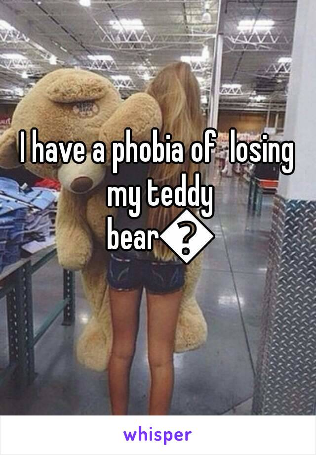 I have a phobia of  losing my teddy bear😭