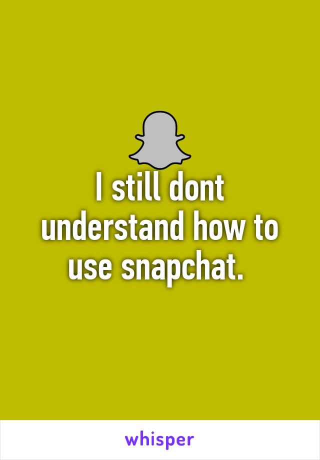I still dont understand how to use snapchat.