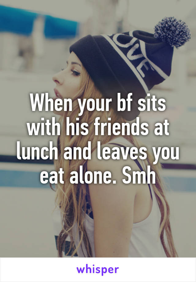 When your bf sits with his friends at lunch and leaves you eat alone. Smh