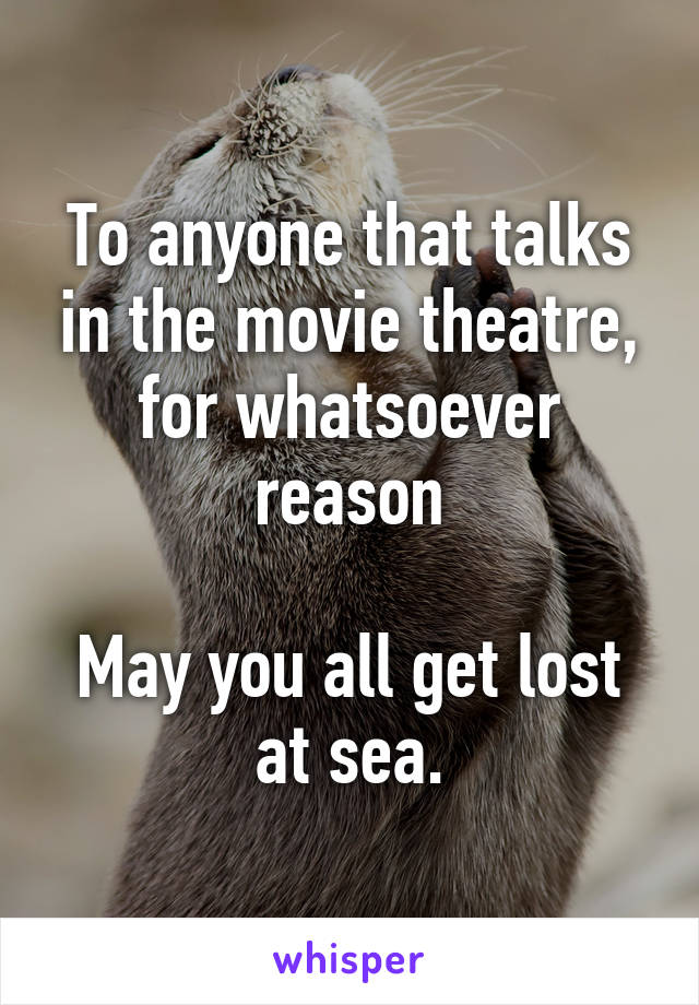 To anyone that talks in the movie theatre, for whatsoever reason  May you all get lost at sea.