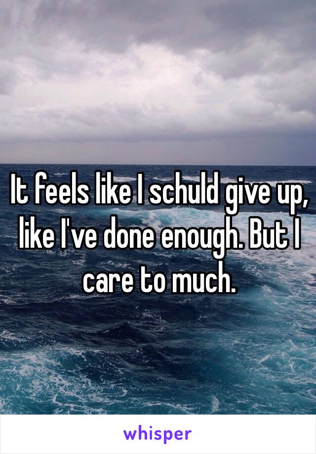 It feels like I schuld give up, like I've done enough. But I care to much.