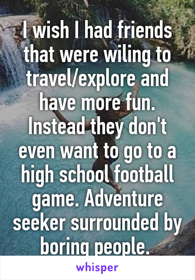 I wish I had friends that were wiling to travel/explore and have more fun. Instead they don't even want to go to a high school football game. Adventure seeker surrounded by boring people.