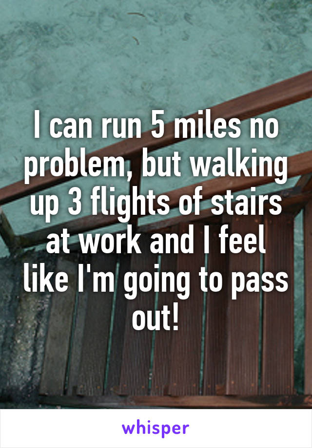 I can run 5 miles no problem, but walking up 3 flights of stairs at work and I feel like I'm going to pass out!
