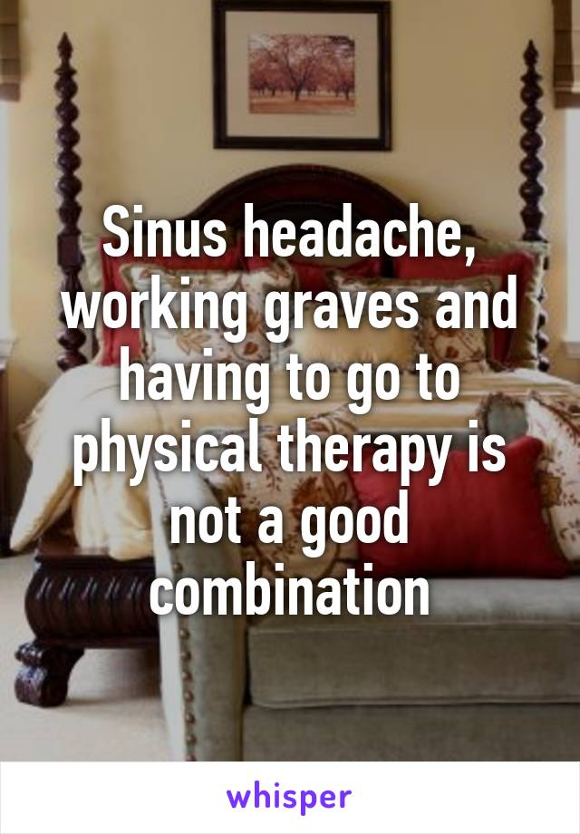 Sinus headache, working graves and having to go to physical therapy is not a good combination