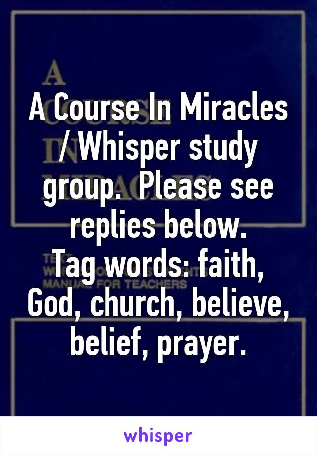 A Course In Miracles / Whisper study group.  Please see replies below. Tag words: faith, God, church, believe, belief, prayer.
