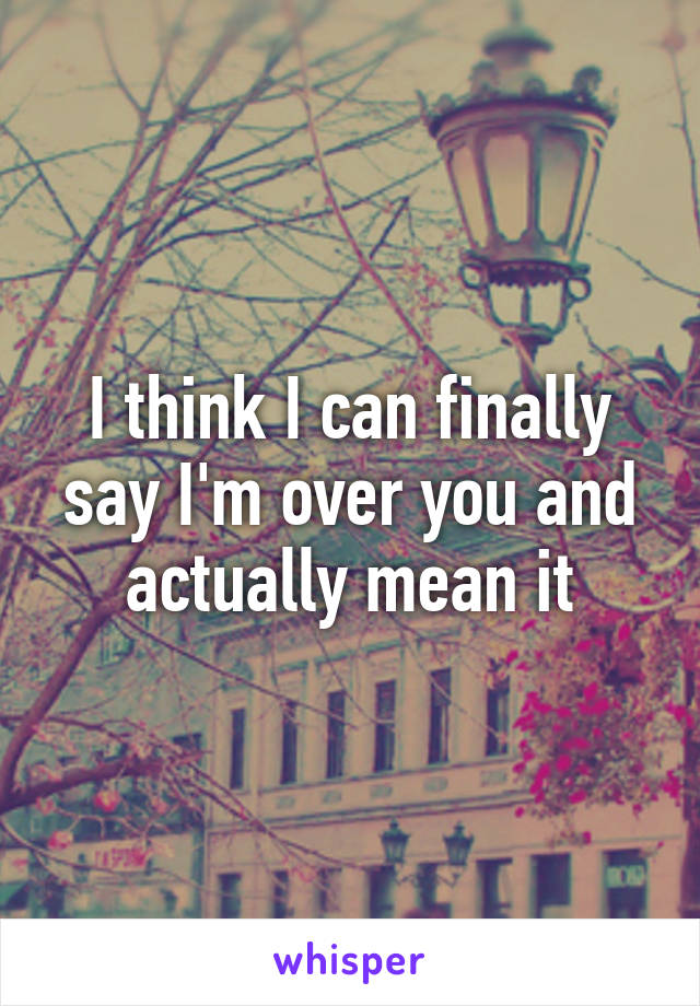I think I can finally say I'm over you and actually mean it