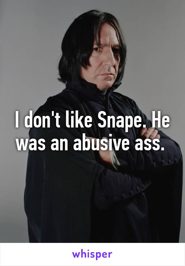 I don't like Snape. He was an abusive ass.