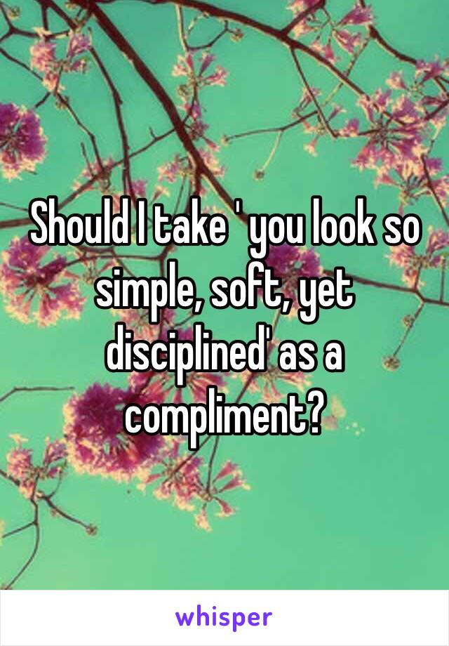 Should I take ' you look so simple, soft, yet disciplined' as a compliment?