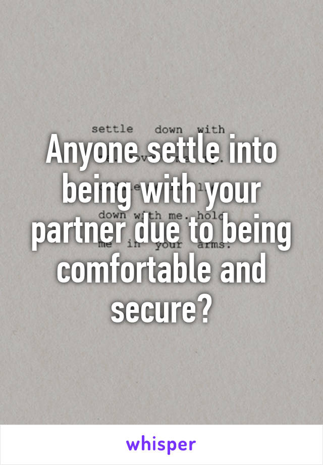 Anyone settle into being with your partner due to being comfortable and secure?