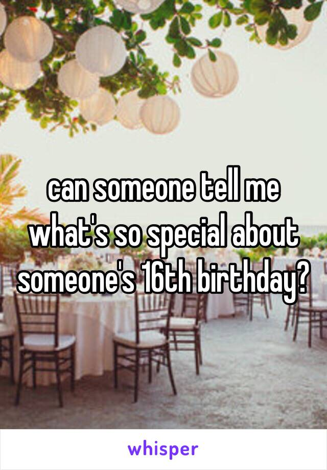 can someone tell me what's so special about someone's 16th birthday?