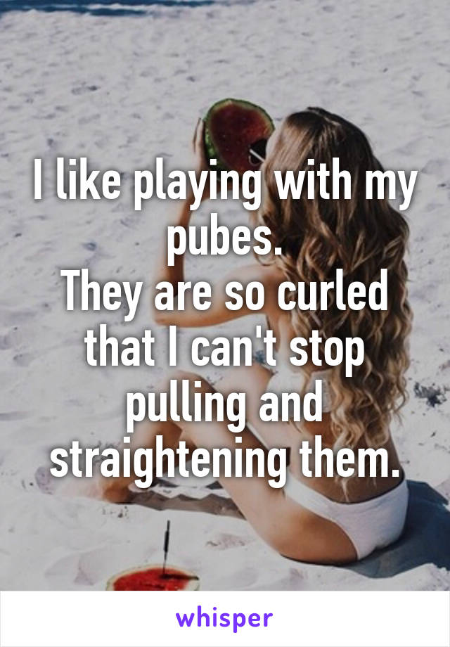 I like playing with my pubes. They are so curled that I can't stop pulling and straightening them.