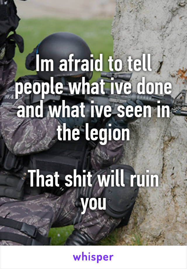 Im afraid to tell people what ive done and what ive seen in the legion  That shit will ruin you