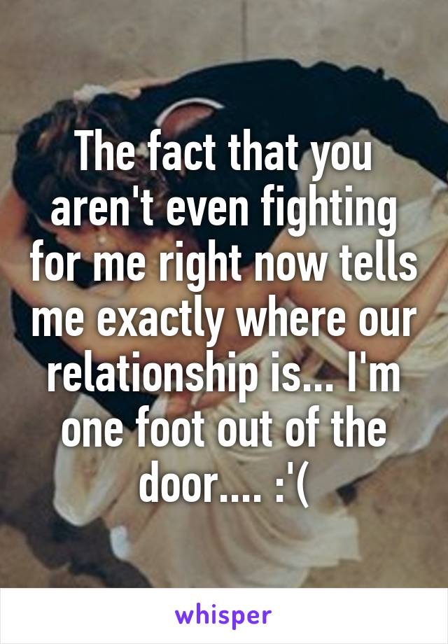 The fact that you aren't even fighting for me right now tells me exactly where our relationship is... I'm one foot out of the door.... :'(
