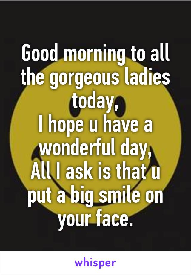 Good morning to all the gorgeous ladies today, I hope u have a wonderful day, All I ask is that u put a big smile on your face.
