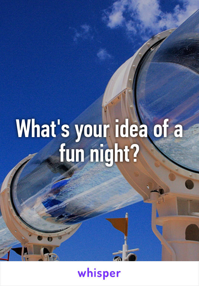 What's your idea of a fun night?