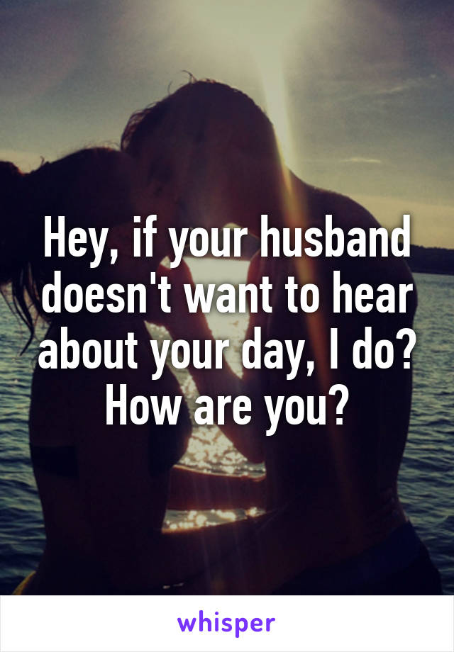 Hey, if your husband doesn't want to hear about your day, I do? How are you?