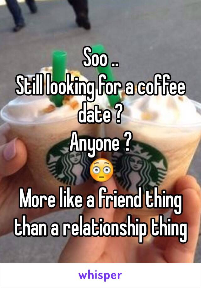 Soo .. Still looking for a coffee date ? Anyone ?  😳 More like a friend thing than a relationship thing