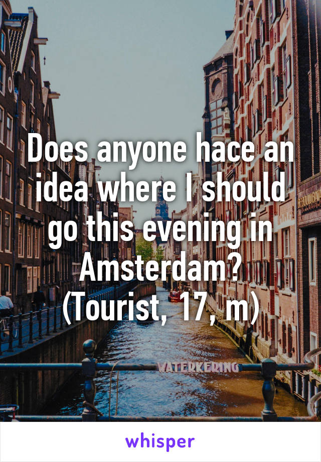 Does anyone hace an idea where I should go this evening in Amsterdam? (Tourist, 17, m)