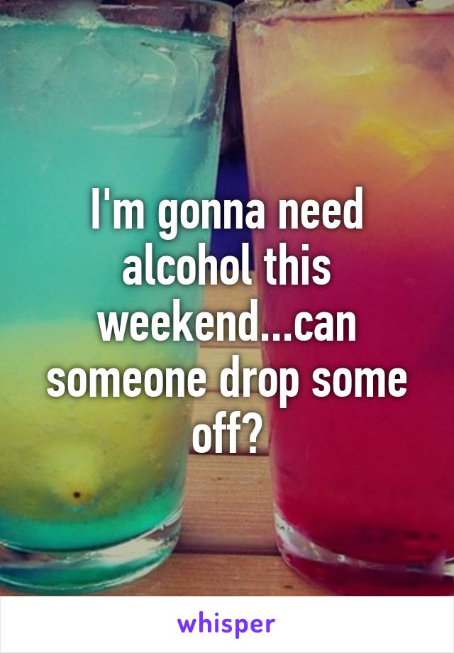 I'm gonna need alcohol this weekend...can someone drop some off?
