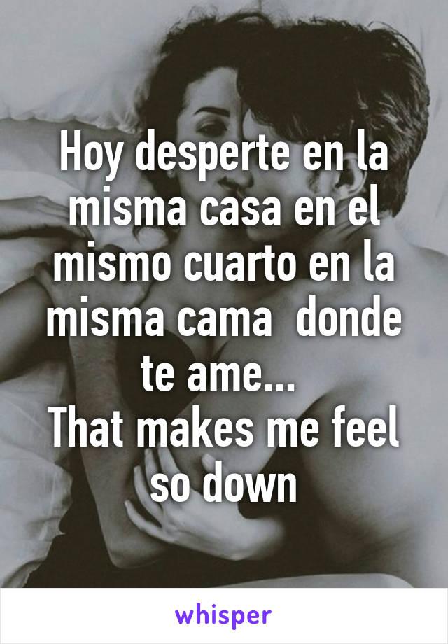 Hoy desperte en la misma casa en el mismo cuarto en la misma cama  donde te ame...  That makes me feel so down