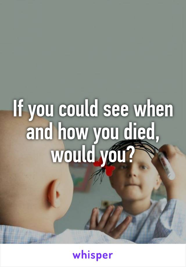 If you could see when and how you died, would you?