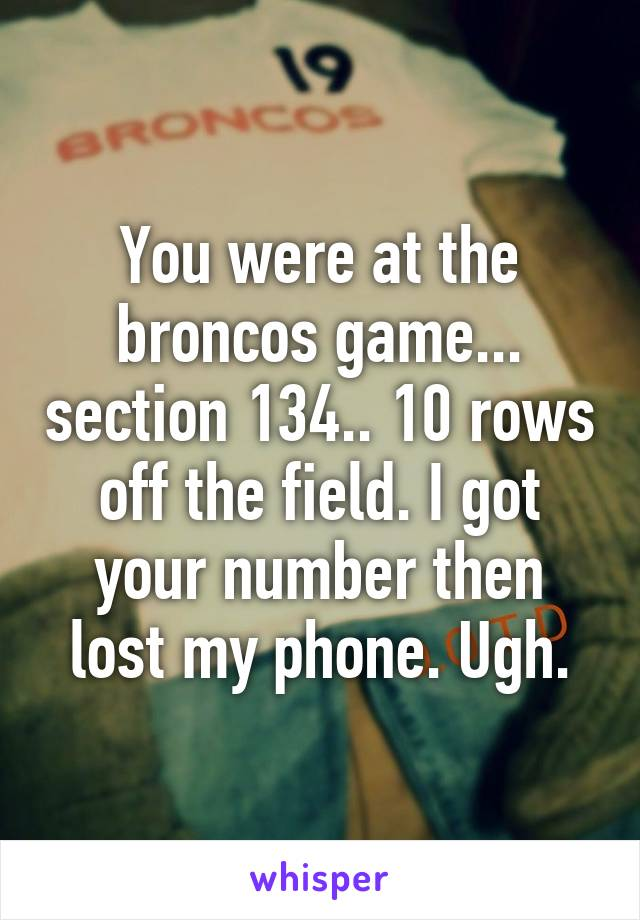 You were at the broncos game... section 134.. 10 rows off the field. I got your number then lost my phone. Ugh.